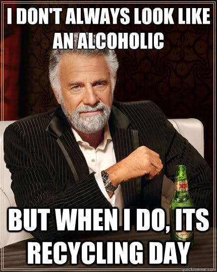 i dont always look like an alcoholic but when i do its rec - The Most Interesting Man In The World