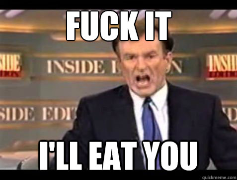 fuck it ill eat you  - Bill OReilly Fuck it