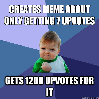 creates meme about only getting 7 upvotes gets 1200 upvotes  - Success Kid