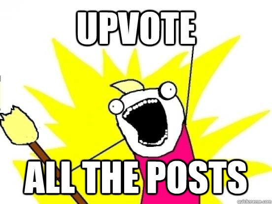 upvote all the posts - ALL THE PEOPLE