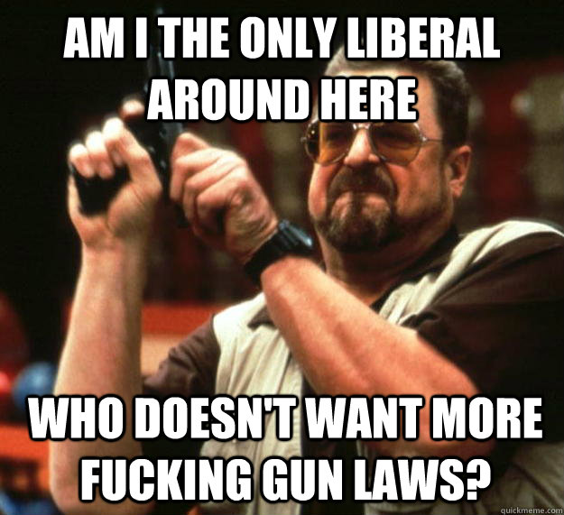am i the only liberal around here who doesnt want more fuck - Angry Walter