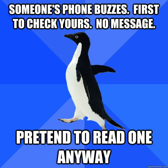 someones phone buzzes first to check yours no message  - Socially Awkward Penguin