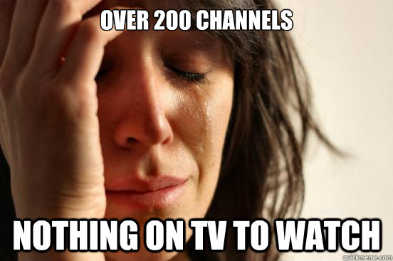 over 200 channels nothing on tv to watch - First World Problems