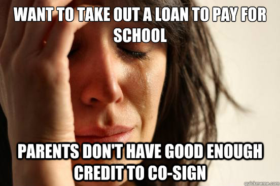 want to take out a loan to pay for school parents dont have - First World Problems