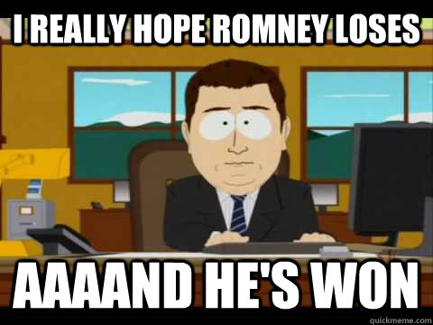 i really hope romney loses aaaand hes won - and its gone
