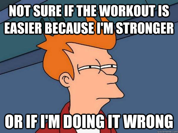 not sure if the workout is easier because im stronger or if - Futurama Fry