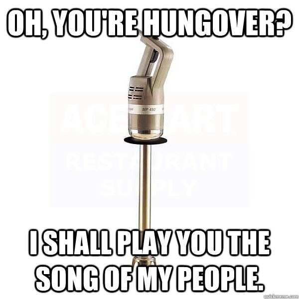 oh youre hungover i shall play you the song of my people - Burr Mixer.
