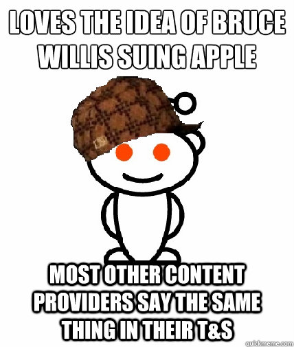 loves the idea of bruce willis suing apple most other conte - Scumbag Reddit
