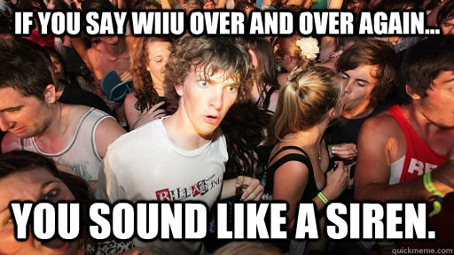 if you say wiiu over and over again you sound like a sire - Sudden Clarity Clarence