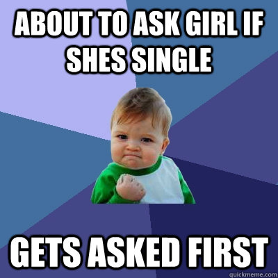 about to ask girl if shes single gets asked first  - Success Kid