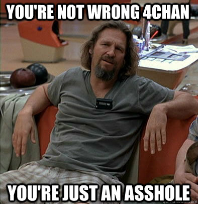 youre not wrong 4chan youre just an asshole - The Dude