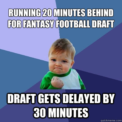running 20 minutes behind for fantasy football draft draft g - Success Kid
