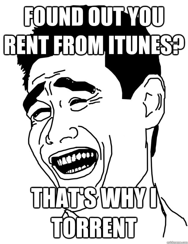 found out you rent from itunes thats why i torrent - lol trololo