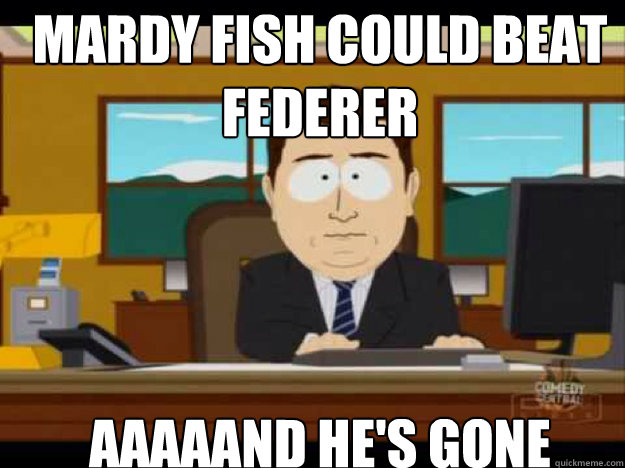 mardy fish could beat federer aaaaand hes gone - Aaaand its gone