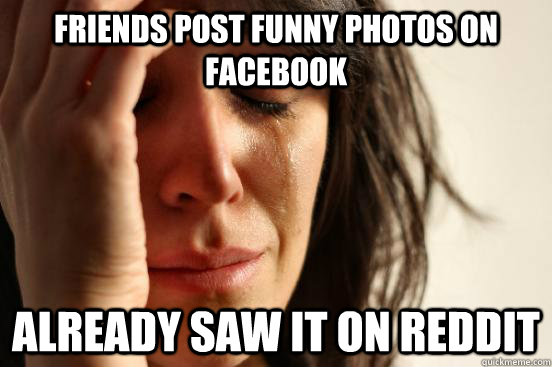 friends post funny photos on facebook already saw it on redd - First World Problems