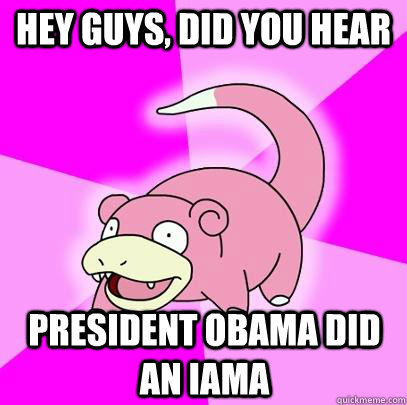 hey guys did you hear president obama did an iama - Slowpoke