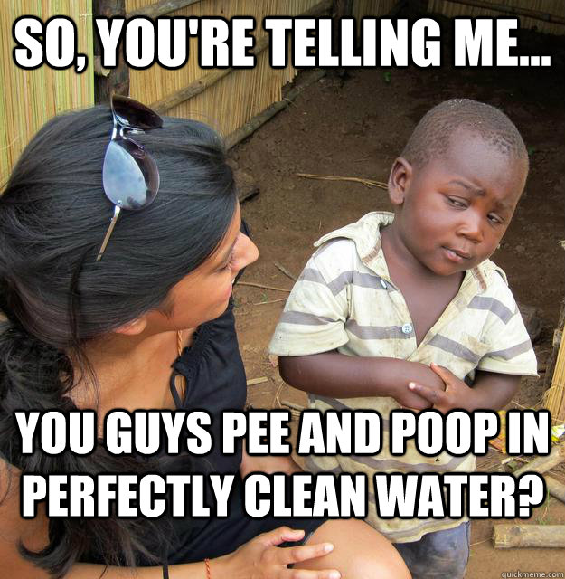 so youre telling me you guys pee and poop in perfectly  - Skeptical 3rd World Child