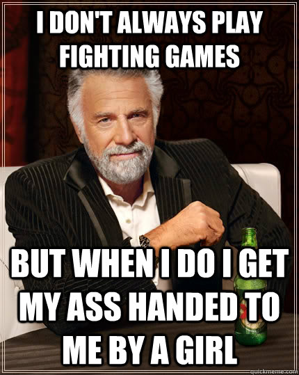 i dont always play fighting games but when i do i get my as - The Most Interesting Man In The World