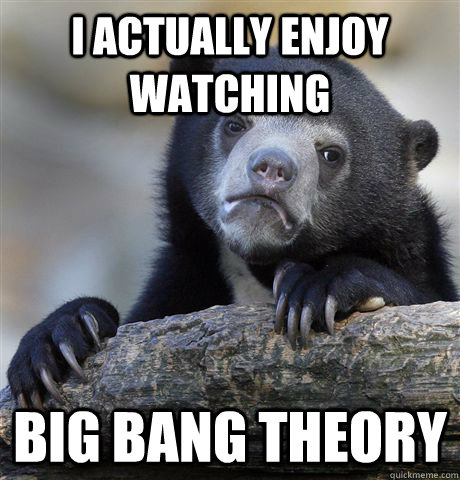i actually enjoy watching big bang theory - Confession Bear