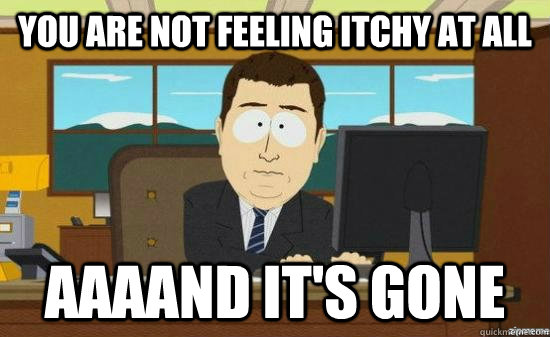 you are not feeling itchy at all aaaand its gone - aaaand its gone