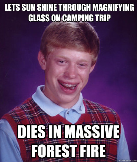 lets sun shine through magnifying glass on camping trip dies - Bad Luck Brian