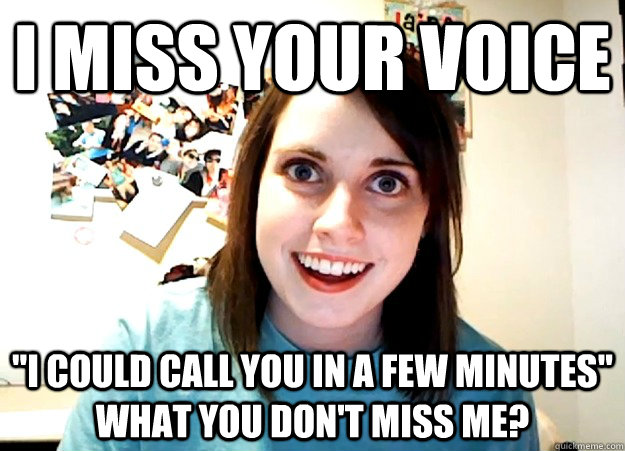 i miss your voice i could call you in a few minutes what y - Overly Attached Girlfriend