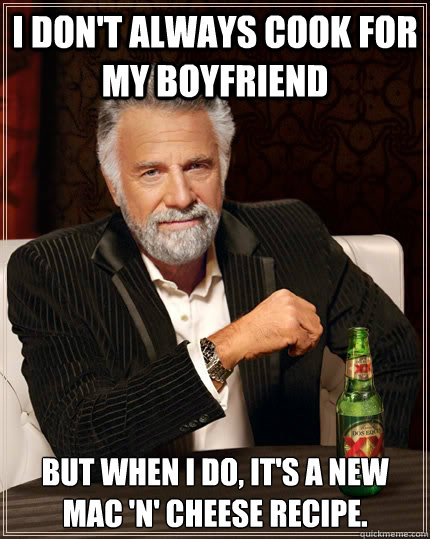 i dont always cook for my boyfriend but when i do its a n - The Most Interesting Man In The World