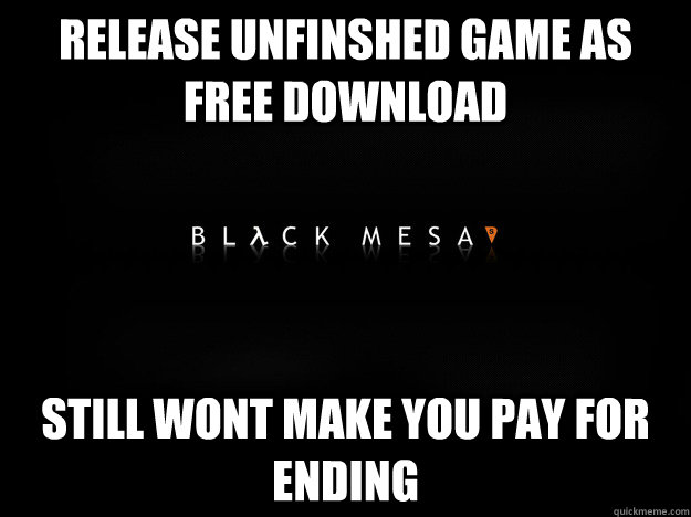 release unfinshed game as free download still wont make you  - Good Guy Black Mesa Team