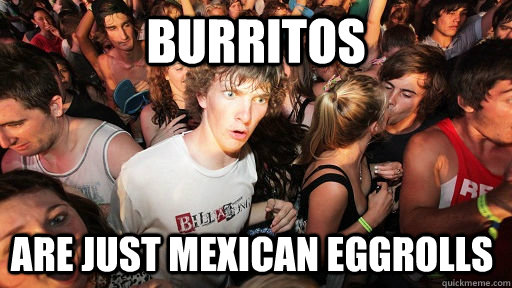 burritos are just mexican eggrolls - Sudden Clarity Clarence