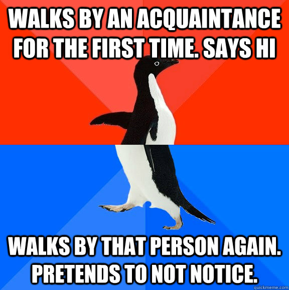 walks by an acquaintance for the first time says hi walks b - Socially Awesome Awkward Penguin