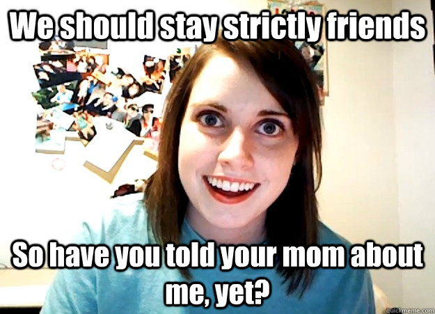 we should stay strictly friends so have you told your mom ab - Overly Attached Girlfriend