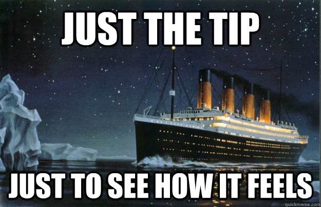 just the tip just to see how it feels - Scumbag Titanic
