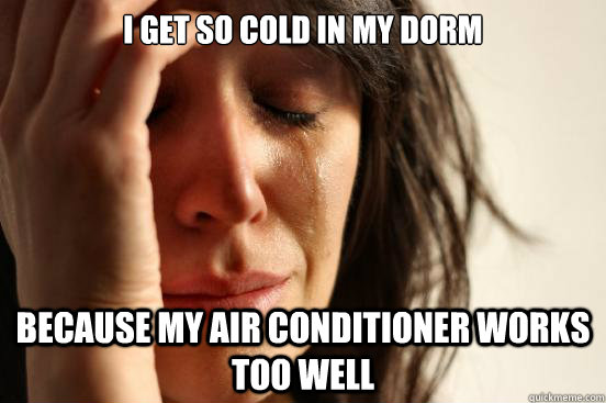 i get so cold in my dorm because my air conditioner works to - First World Problems