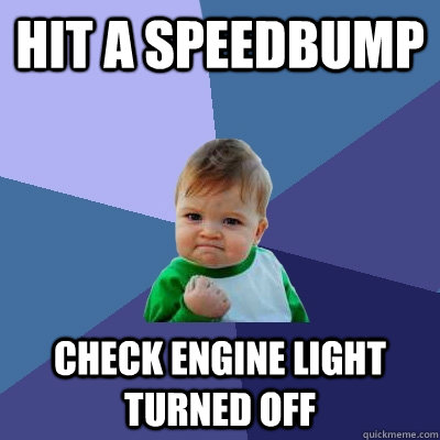 hit a speedbump check engine light turned off - Success Kid