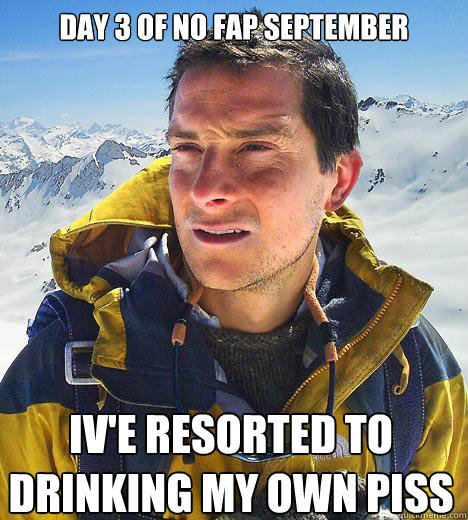 day 3 of no fap september ive resorted to drinking my own p - Bear Grylls