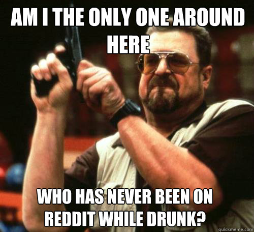 am i the only one around here who has never been on reddit w - Am i the only one