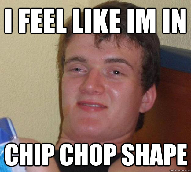 i feel like im in chip chop shape - 10 Guy