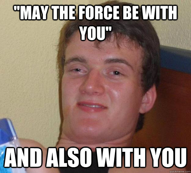 may the force be with you and also with you - 10 Guy