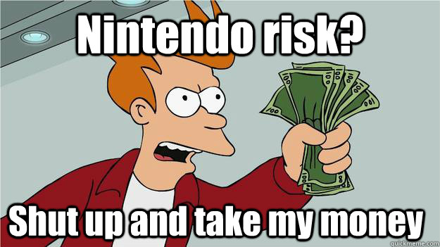 nintendo risk shut up and take my money  - SHUT UP AND TAKE MY KARMA