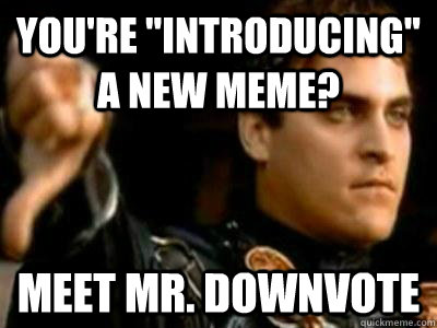 youre introducing a new meme meet mr downvote - Downvoting Roman