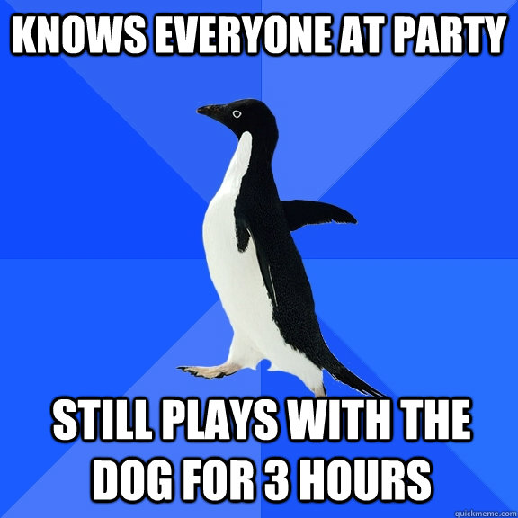 knows everyone at party still plays with the dog for 3 hours - Socially Awkward Penguin
