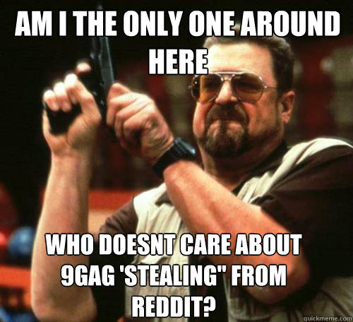 am i the only one around here who doesnt care about 9gag st - Am i the only one
