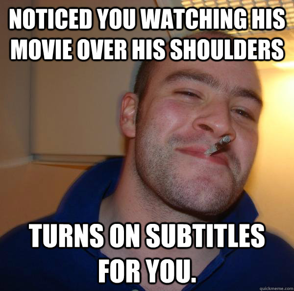 noticed you watching his movie over his shoulders turns on s - Good Guy Greg