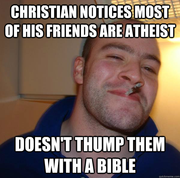 christian notices most of his friends are atheist doesnt th - Good Guy Greg