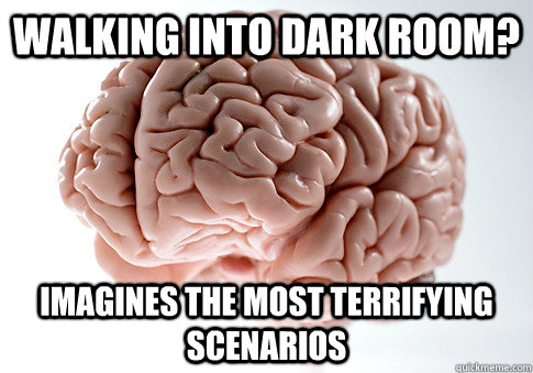 walking into dark room imagines the most terrifying scenari - Scumbag Brain