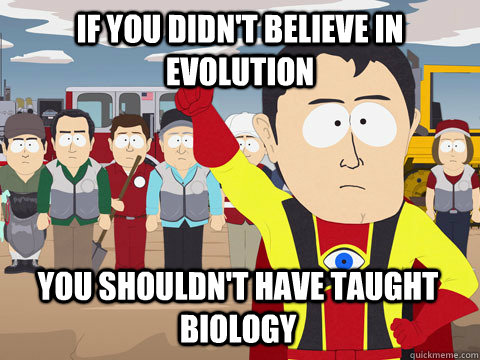 if you didnt believe in evolution you shouldnt have taught - Captain Hindsight