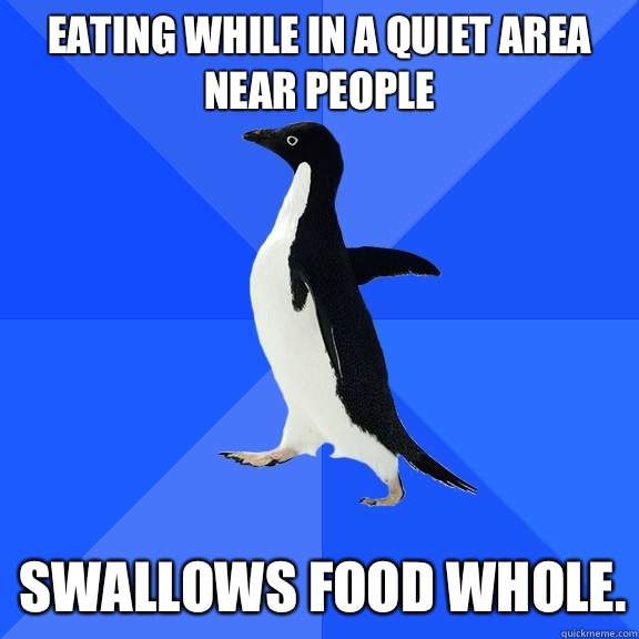 Eating while in a quiet area near people Swallows food whole - Socially Awkward Penguin