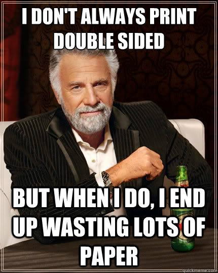 i dont always print double sided but when i do i end up wa - The Most Interesting Man In The World
