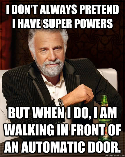 i dont always pretend i have super powers but when i do i  - The Most Interesting Man In The World