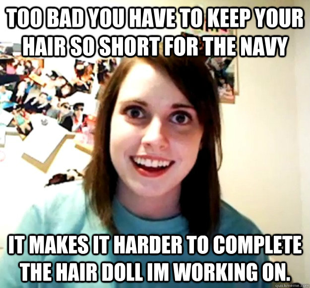 too bad you have to keep your hair so short for the navy it  - Overly Attached Girlfriend